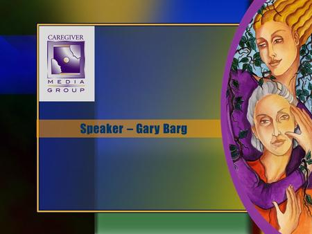 Speaker – Gary Barg. Speaker Bio Caregiver Advocate GARY BARG Founder/CEO/Editor-In-Chief Today's Caregiver magazine Caregiver.com Fearless Caregiver.
