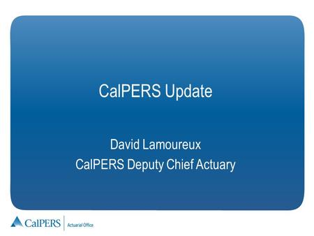 David Lamoureux CalPERS Deputy Chief Actuary