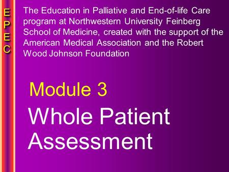 EPECEPECEPECEPEC EPECEPECEPECEPEC Whole Patient Assessment Module 3 The Education in Palliative and End-of-life Care program at Northwestern University.