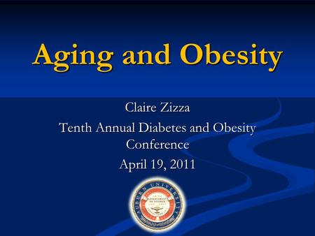 Aging and Obesity Claire Zizza Tenth Annual Diabetes and Obesity Conference April 19, 2011.