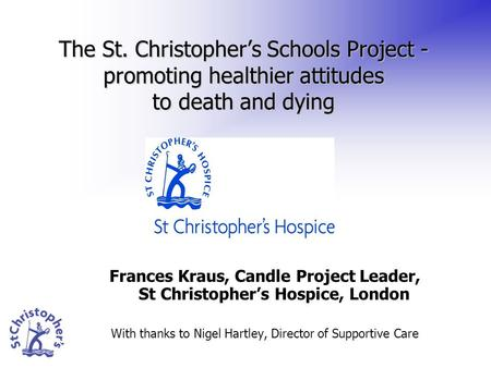 Frances Kraus, Candle Project Leader, St Christopher's Hospice, London With thanks to Nigel Hartley, Director of Supportive Care The St. Christopher's.