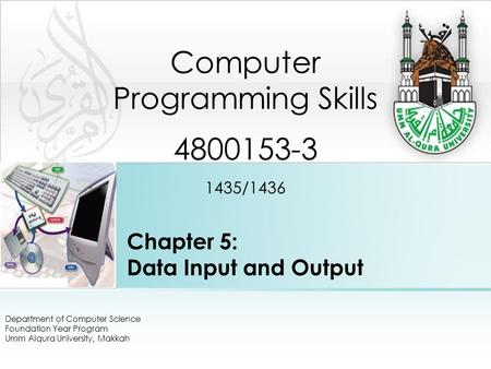 Chapter 5: Data Input and Output Department of Computer Science Foundation Year Program Umm Alqura University, Makkah Computer Programming Skills 4800153-3.