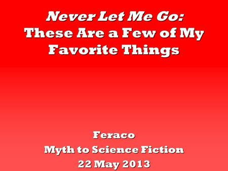 Never Let Me Go: These Are a Few of My Favorite Things Feraco Myth to Science Fiction 22 May 2013.