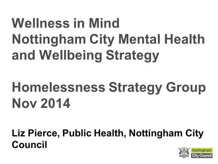 Wellness in Mind Nottingham City Mental Health and Wellbeing Strategy Homelessness Strategy Group Nov 2014 Liz Pierce, Public Health, Nottingham City Council.