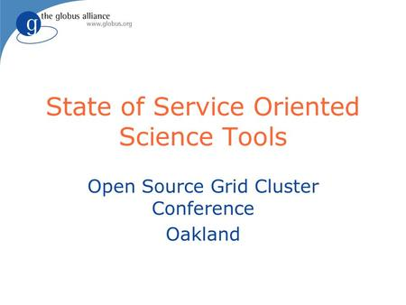 State of Service Oriented Science Tools Open Source Grid Cluster Conference Oakland.