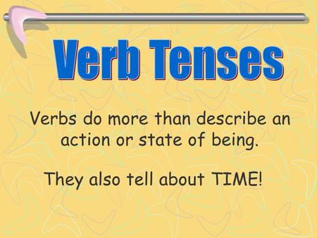 They also tell about TIME! Verbs do more than describe an action or state of being.