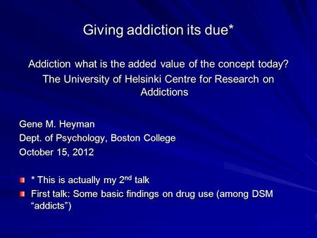 Giving addiction its due* Addiction what is the added value of the concept today? The University of Helsinki Centre for Research on Addictions Gene M.