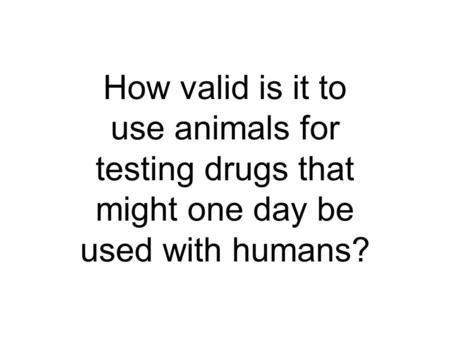 How valid is it to use animals for testing drugs that might one day be used with humans?