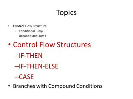 Topics Control Flow Structure – Conditional Jump – Unconditional Jump Control Flow Structures – IF-THEN – IF-THEN-ELSE – CASE Branches with Compound Conditions.