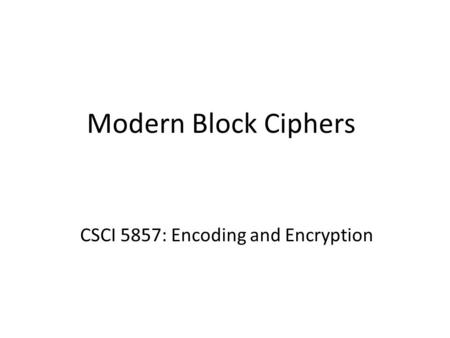 Modern Block Ciphers CSCI 5857: Encoding and Encryption.