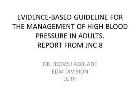DR. IDOWU AKOLADE EDM DIVISION LUTH EVIDENCE-BASED GUIDELINE FOR THE MANAGEMENT OF HIGH BLOOD PRESSURE IN ADULTS. REPORT FROM JNC 8.