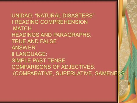 "UNIDAD: ""NATURAL DISASTERS"" I READING COMPREHENSION MATCH HEADINGS AND PARAGRAPHS. TRUE AND FALSE ANSWER II LANGUAGE: SIMPLE PAST TENSE COMPARISONS OF."
