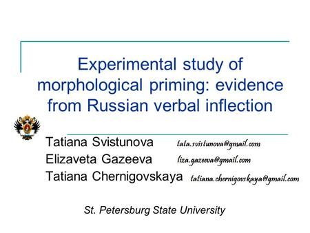 Experimental study of morphological priming: evidence from Russian verbal inflection Tatiana Svistunova Elizaveta Gazeeva Tatiana Chernigovskaya St. Petersburg.
