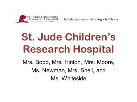 St. Jude Children's Research Hospital Mrs. Bobo, Mrs. Hinton, Mrs. Moore, Ms. Newman, Mrs. Snell, and Ms. Whiteside.