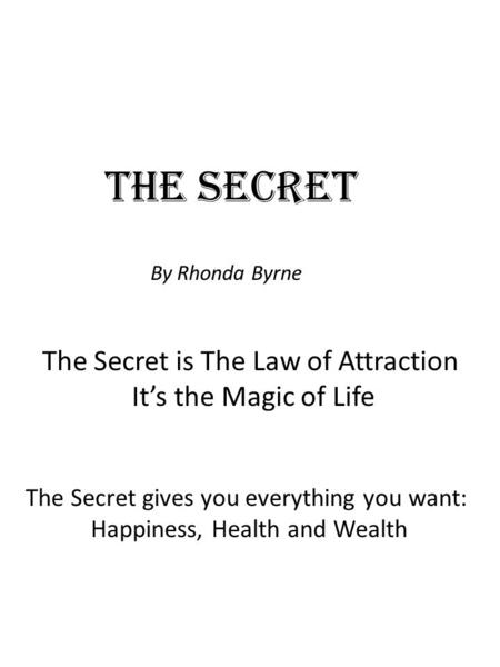 The Secret By Rhonda Byrne The Secret is The Law of Attraction It's the Magic of Life The Secret gives you everything you want: Happiness, Health and Wealth.