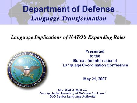 Language Transformation Presented to the Bureau for International Language Coordination Conference May 21, 2007 Mrs. Gail H. McGinn Deputy Under Secretary.