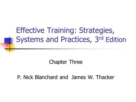 Effective Training: Strategies, Systems and Practices, 3 rd Edition Chapter Three P. Nick Blanchard and James W. Thacker.