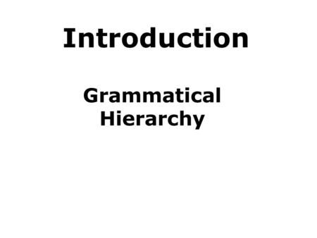 Introduction Grammatical Hierarchy. Definition of GRAMMAR GRAMMAR: the structural system of a language. the branch of linguistics that deals with syntax.