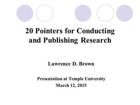 20 Pointers for Conducting and Publishing Research Lawrence D. Brown Presentation at Temple University March 12, 2015.