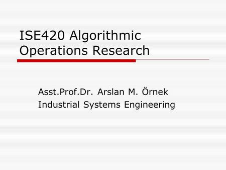 ISE420 Algorithmic Operations Research Asst.Prof.Dr. Arslan M. Örnek Industrial Systems Engineering.