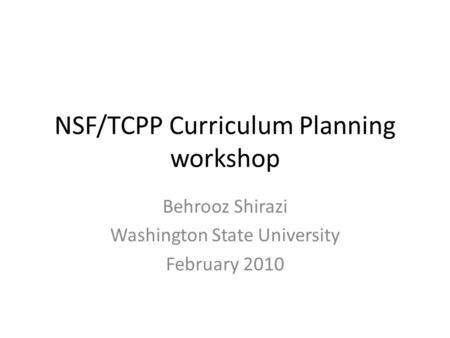 NSF/TCPP Curriculum Planning workshop Behrooz Shirazi Washington State University February 2010.