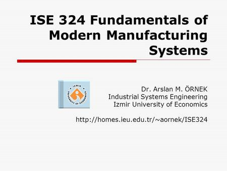 ISE 324 Fundamentals of Modern Manufacturing Systems Dr. Arslan M. ÖRNEK Industrial Systems Engineering Izmir University of Economics