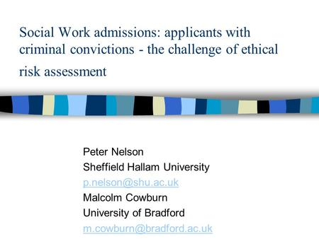 Social Work admissions: applicants with criminal convictions - the challenge of ethical risk assessment Peter Nelson Sheffield Hallam University p.nelson@shu.ac.uk.