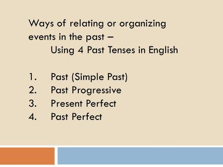 Ways of relating or organizing events in the past – Using 4 Past Tenses in English 1.Past (Simple Past) 2.Past Progressive 3.Present Perfect 4.Past Perfect.