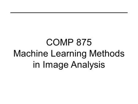 COMP 875 Machine Learning Methods in Image Analysis.