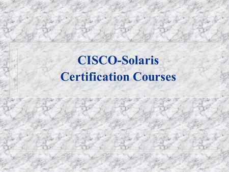 CISCO-Solaris Certification Courses. Career Certification Initiative The world of networking and systems administration is a highly competitive arena.