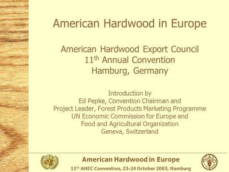 American Hardwood in Europe 11 th AHEC Convention, 23-24 October 2003, Hamburg American Hardwood in Europe American Hardwood Export Council 11 th Annual.