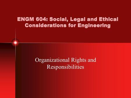 ENGM 604: Social, Legal and Ethical Considerations for Engineering Organizational Rights and Responsibilities.