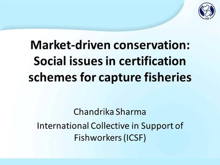 Market-driven conservation: Social issues in certification schemes for capture fisheries Chandrika Sharma International Collective in Support of Fishworkers.