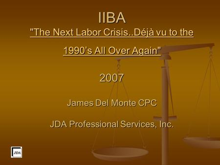 IIBA The Next Labor Crisis..Déjà vu to the 1990's All Over Again 2007 James Del Monte CPC JDA Professional Services, Inc. The Next Labor Crisis..Déjà.