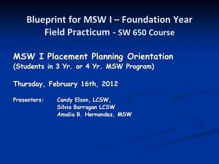 Blueprint for MSW I – Foundation Year Field Practicum - SW 650 Course MSW I Placement Planning Orientation (Students in 3 Yr. or 4 Yr. MSW Program) Thursday,