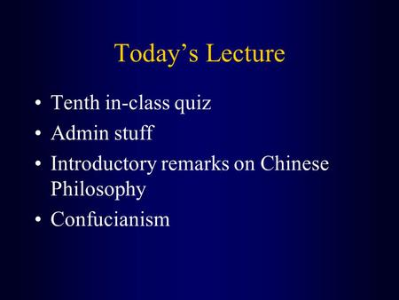 Today's Lecture Tenth in-class quiz Admin stuff Introductory remarks on Chinese Philosophy Confucianism.