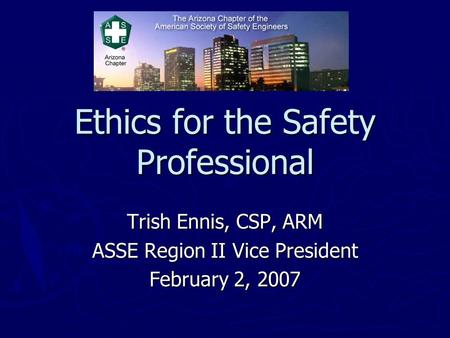 Ethics for the Safety Professional Trish Ennis, CSP, ARM ASSE Region II Vice President February 2, 2007.