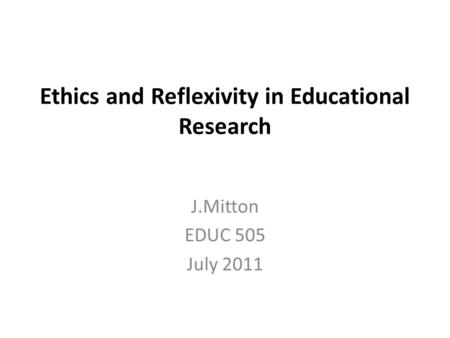 Ethics and Reflexivity in Educational Research J.Mitton EDUC 505 July 2011.