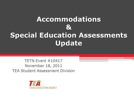 Accommodations & Special Education Assessments Update TETN Event #10417 November 18, 2011 TEA Student Assessment Division.