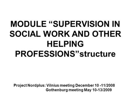 "MODULE ""SUPERVISION IN SOCIAL WORK AND OTHER HELPING PROFESSIONS""structure Project Nordplus: Vilnius meeting December 10 -11/2008 Gothenburg meeting May."