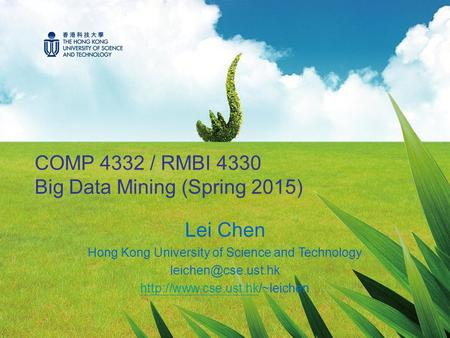 COMP 4332 / RMBI 4330 Big Data Mining (Spring 2015) Lei Chen Hong Kong University of Science and Technology