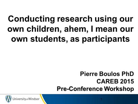 Pierre Boulos PhD CAREB 2015 Pre-Conference Workshop 1 Conducting research using our own children, ahem, I mean our own students, as participants.