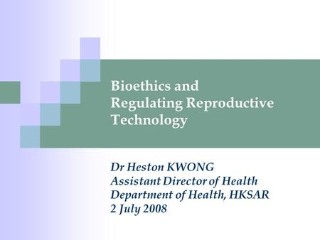 Bioethics and Regulating Reproductive Technology Dr Heston KWONG Assistant Director of Health Department of Health, HKSAR 2 July 2008.