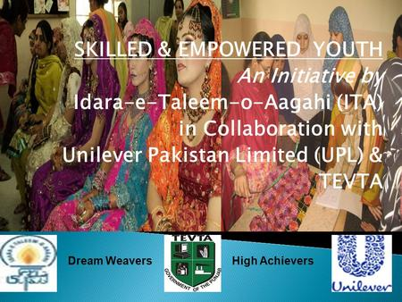 SKILLED & EMPOWERED YOUTH An Initiative by Idara-e-Taleem-o-Aagahi (ITA) in Collaboration with Unilever Pakistan Limited (UPL) & TEVTA Dream WeaversHigh.