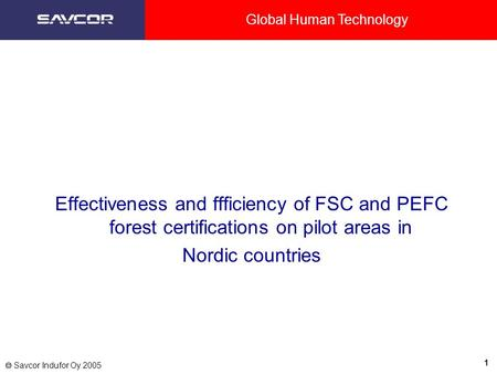Global Human Technology 1  Savcor Indufor Oy 2005 Effectiveness and ffficiency of FSC and PEFC forest certifications on pilot areas in Nordic countries.