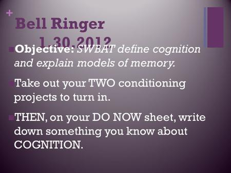 + Bell Ringer 1.30.2012 Objective: SWBAT define cognition and explain models <strong>of</strong> memory. Take out your TWO conditioning projects to turn in. THEN, on your.