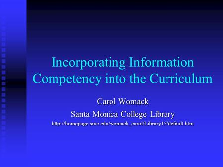 Incorporating Information Competency into the Curriculum Carol Womack Santa Monica College Library