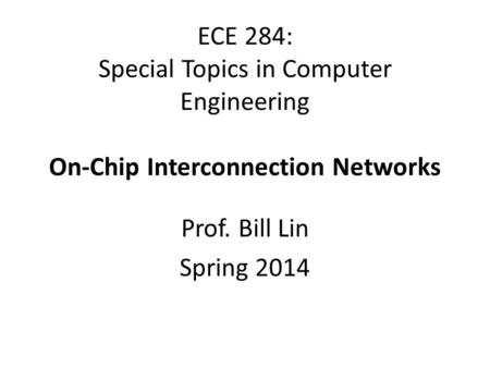 ECE 284: Special Topics in Computer Engineering On-Chip Interconnection Networks Prof. Bill Lin Spring 2014.