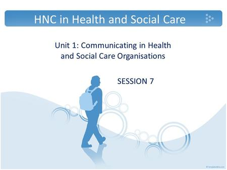 HNC in Health and Social Care Unit 1: Communicating in Health and Social Care Organisations SESSION 7.