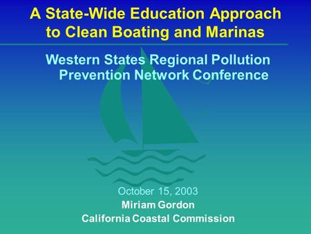 A State-Wide Education Approach to Clean Boating and Marinas Western States Regional Pollution Prevention Network Conference October 15, 2003 Miriam Gordon.